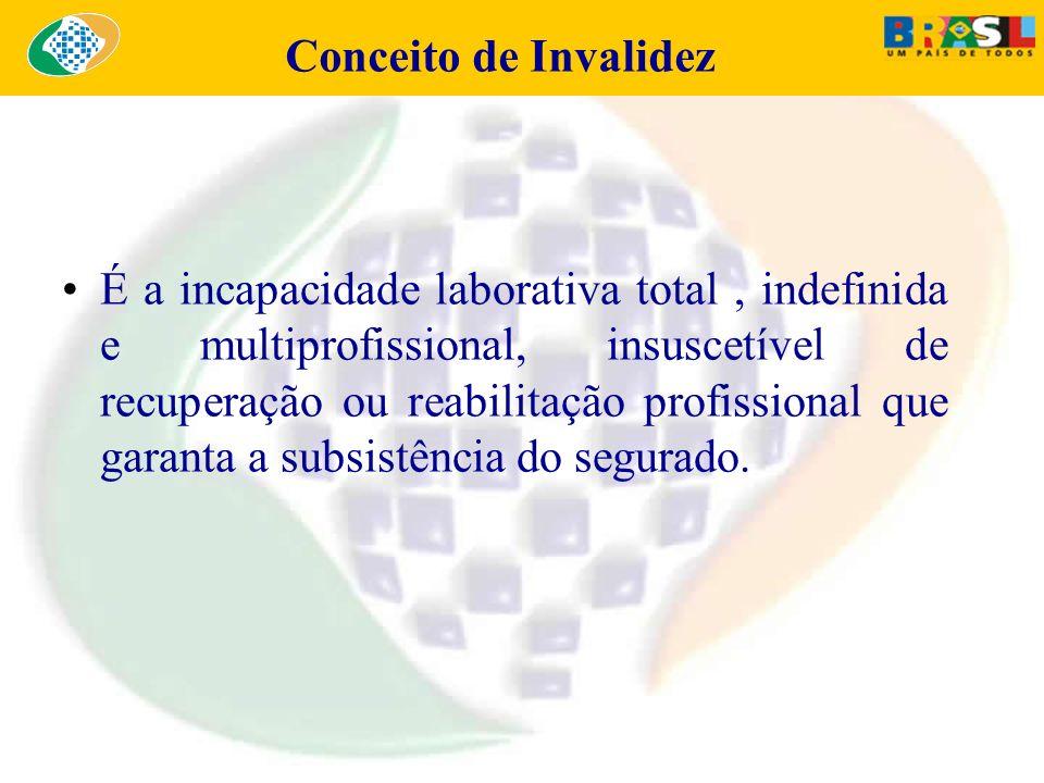 Conceito de Invalidez É a incapacidade laborativa total, indefinida e multiprofissional, insuscetível de recuperação ou reabilitação profissional que