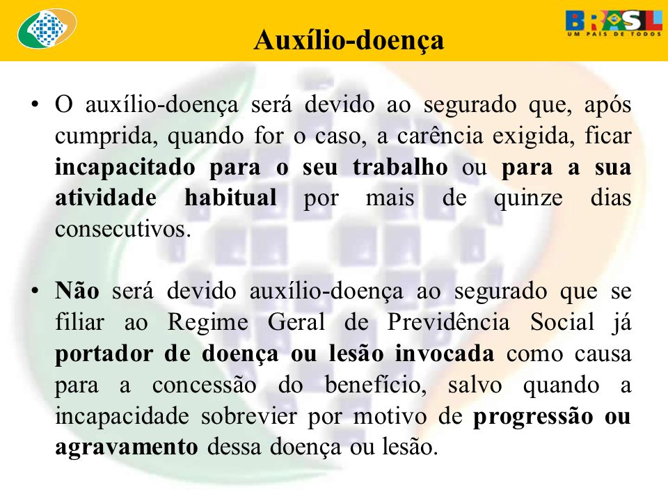 O auxílio-doença será devido ao segurado que, após cumprida, quando for o caso, a carência exigida, ficar incapacitado para o seu trabalho ou para a s