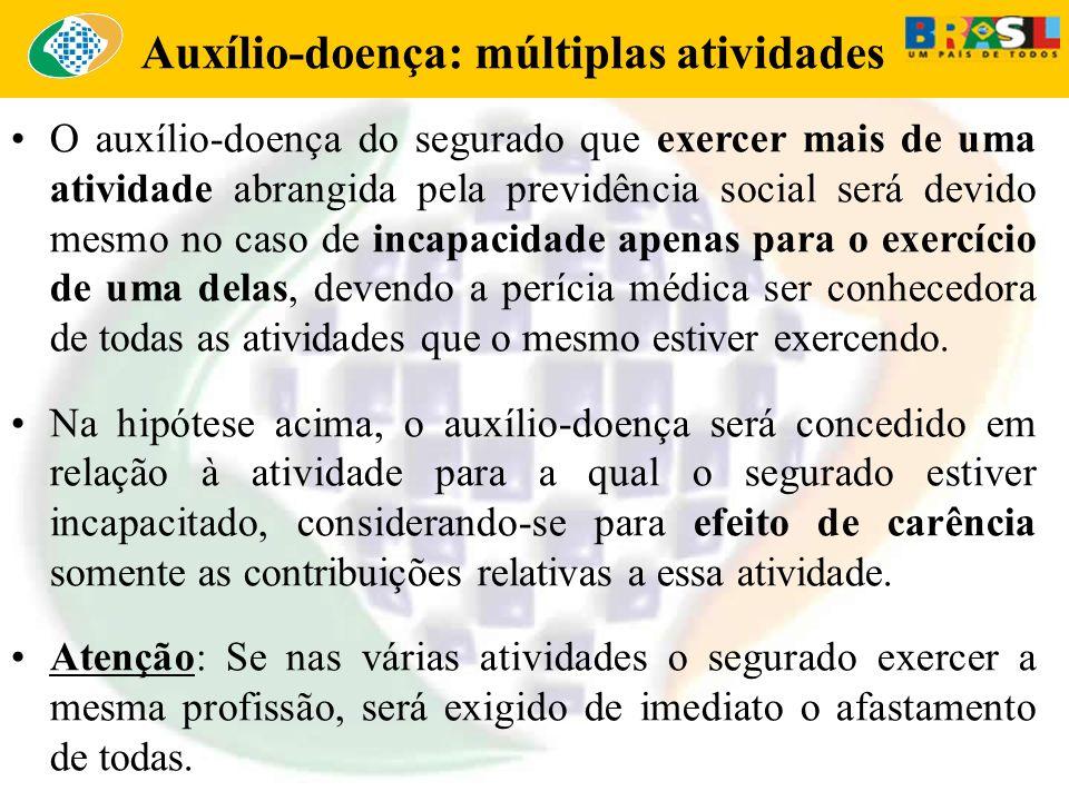 Auxílio-doença: múltiplas atividades O auxílio-doença do segurado que exercer mais de uma atividade abrangida pela previdência social será devido mesm