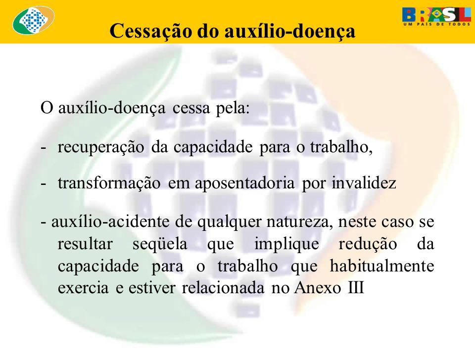 Cessação do auxílio-doença O auxílio-doença cessa pela: -recuperação da capacidade para o trabalho, -transformação em aposentadoria por invalidez - au