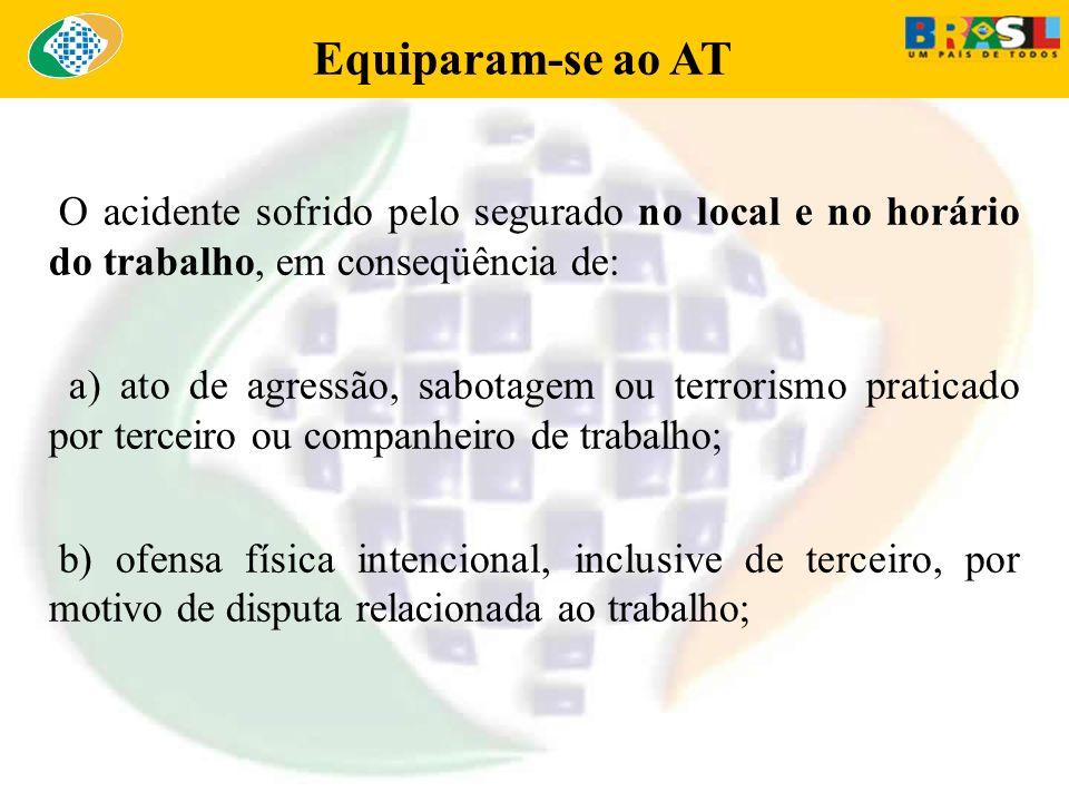 Equiparam-se ao AT O acidente sofrido pelo segurado no local e no horário do trabalho, em conseqüência de: a) ato de agressão, sabotagem ou terrorismo