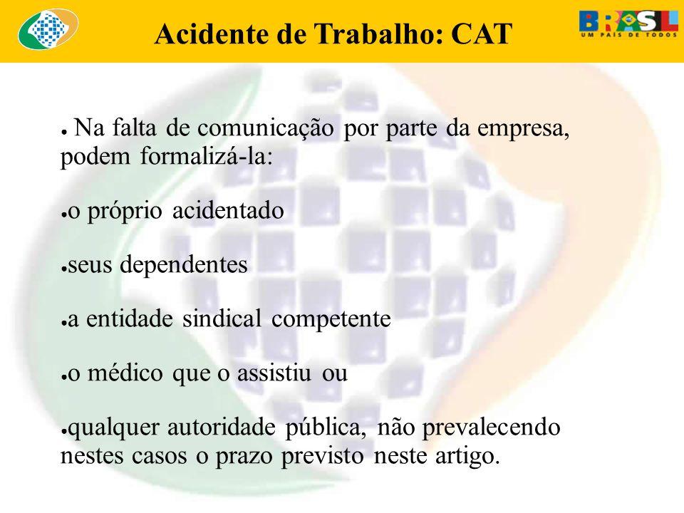 Acidente de Trabalho: CAT Na falta de comunicação por parte da empresa, podem formalizá-la: o próprio acidentado seus dependentes a entidade sindical