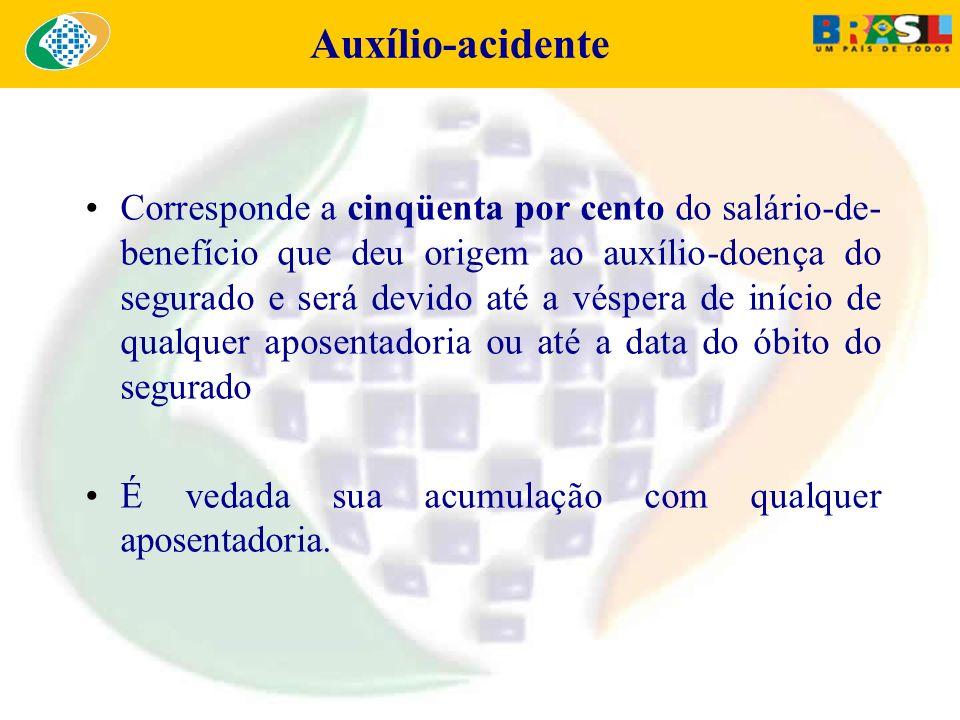 Auxílio-acidente Corresponde a cinqüenta por cento do salário-de- benefício que deu origem ao auxílio-doença do segurado e será devido até a véspera d