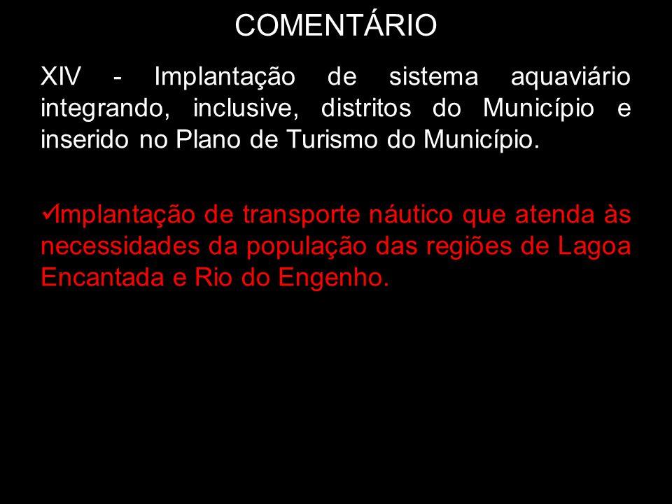 COMENTÁRIO XIV - Implantação de sistema aquaviário integrando, inclusive, distritos do Município e inserido no Plano de Turismo do Município. Implanta