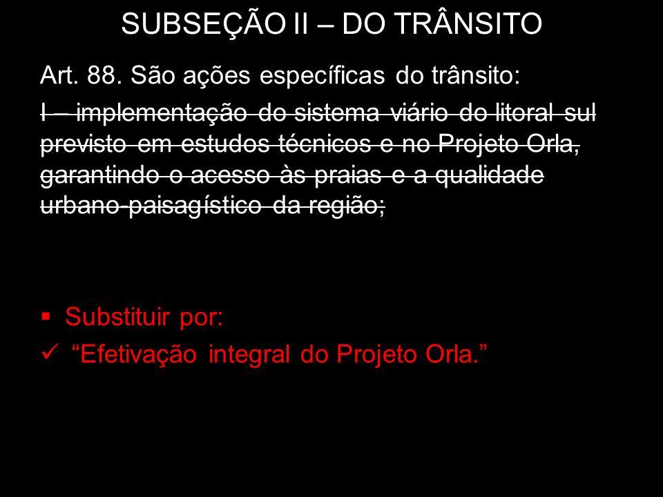 SUBSEÇÃO II – DO TRÂNSITO Art. 88. São ações específicas do trânsito: I – implementação do sistema viário do litoral sul previsto em estudos técnicos