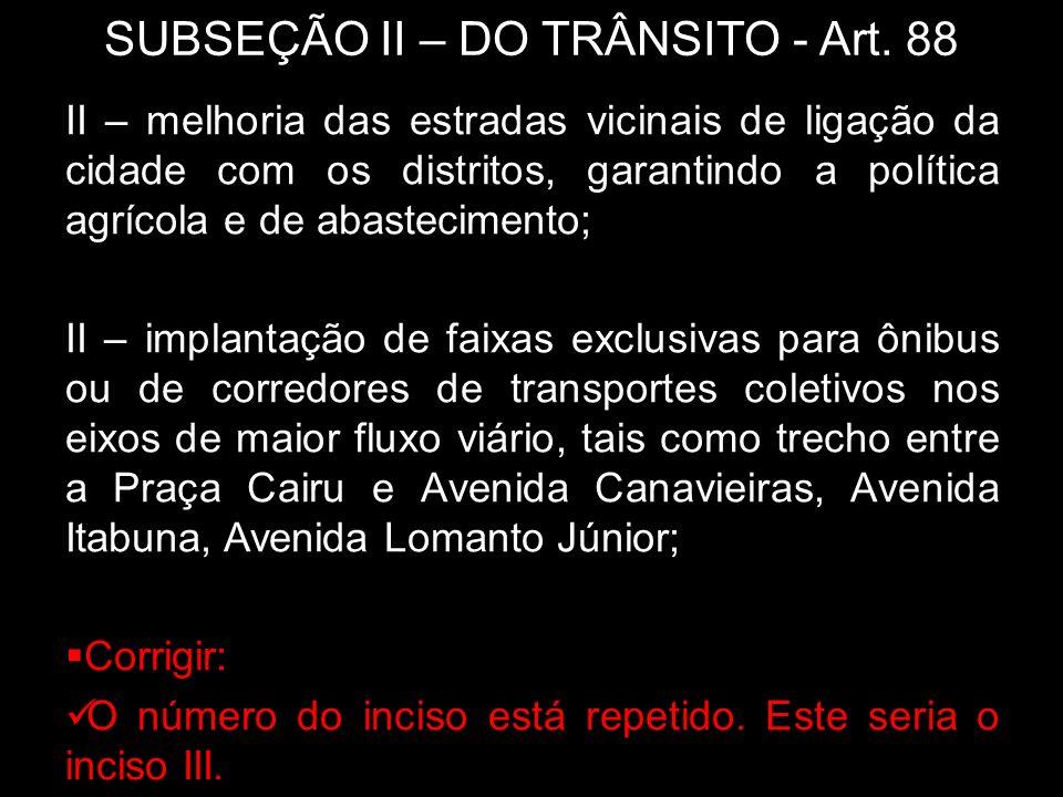 SUBSEÇÃO II – DO TRÂNSITO - Art. 88 II – melhoria das estradas vicinais de ligação da cidade com os distritos, garantindo a política agrícola e de aba
