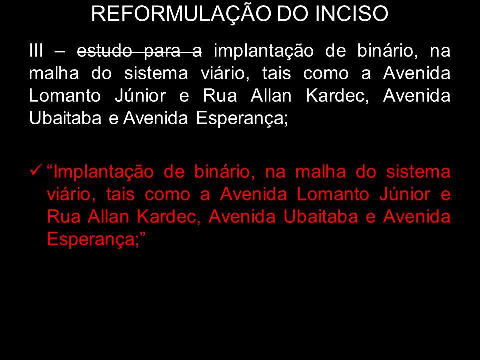 REFORMULAÇÃO DO INCISO III – estudo para a implantação de binário, na malha do sistema viário, tais como a Avenida Lomanto Júnior e Rua Allan Kardec,
