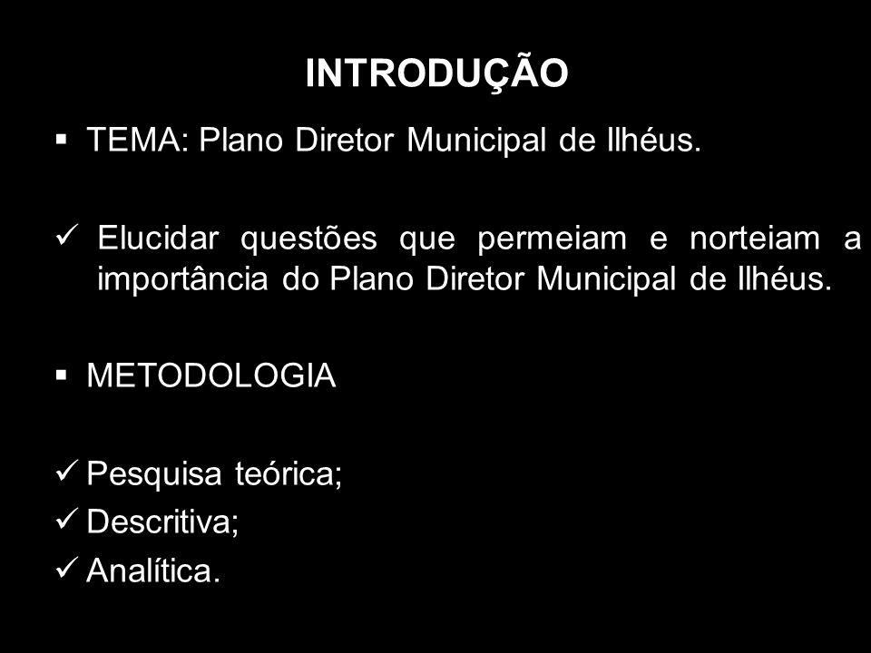 INTRODUÇÃO TEMA: Plano Diretor Municipal de Ilhéus. Elucidar questões que permeiam e norteiam a importância do Plano Diretor Municipal de Ilhéus. METO