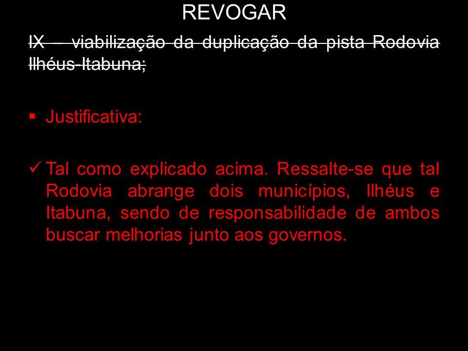 REVOGAR IX – viabilização da duplicação da pista Rodovia Ilhéus-Itabuna; Justificativa: Tal como explicado acima. Ressalte-se que tal Rodovia abrange