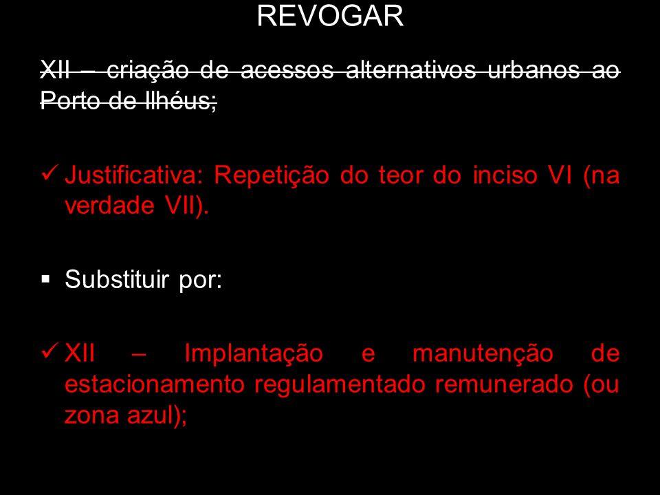 REVOGAR XII – criação de acessos alternativos urbanos ao Porto de Ilhéus; Justificativa: Repetição do teor do inciso VI (na verdade VII). Substituir p