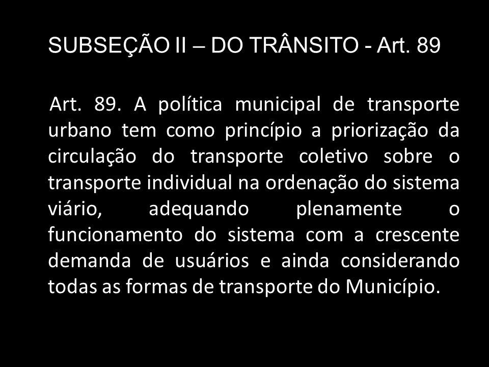SUBSEÇÃO II – DO TRÂNSITO - Art. 89 Art. 89. A política municipal de transporte urbano tem como princípio a priorização da circulação do transporte co