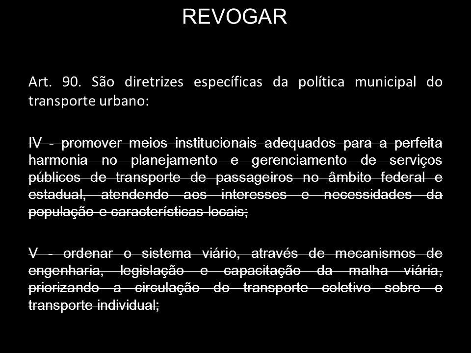 REVOGAR Art. 90. São diretrizes específicas da política municipal do transporte urbano: IV - promover meios institucionais adequados para a perfeita h