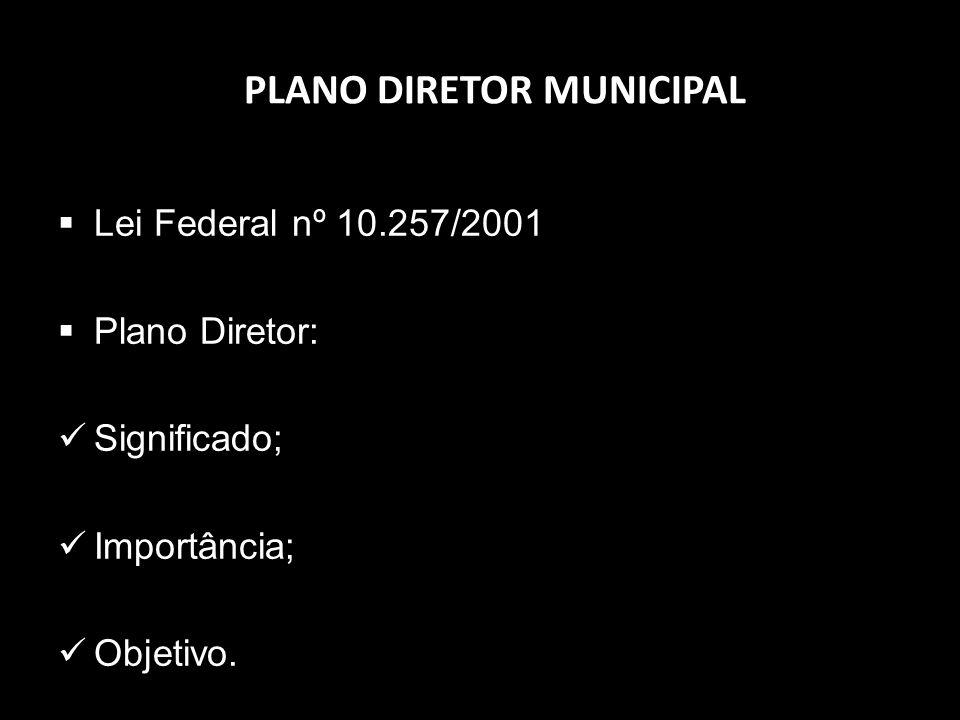 PLANO DIRETOR MUNICIPAL Lei Federal nº 10.257/2001 Plano Diretor: Significado; Importância; Objetivo.