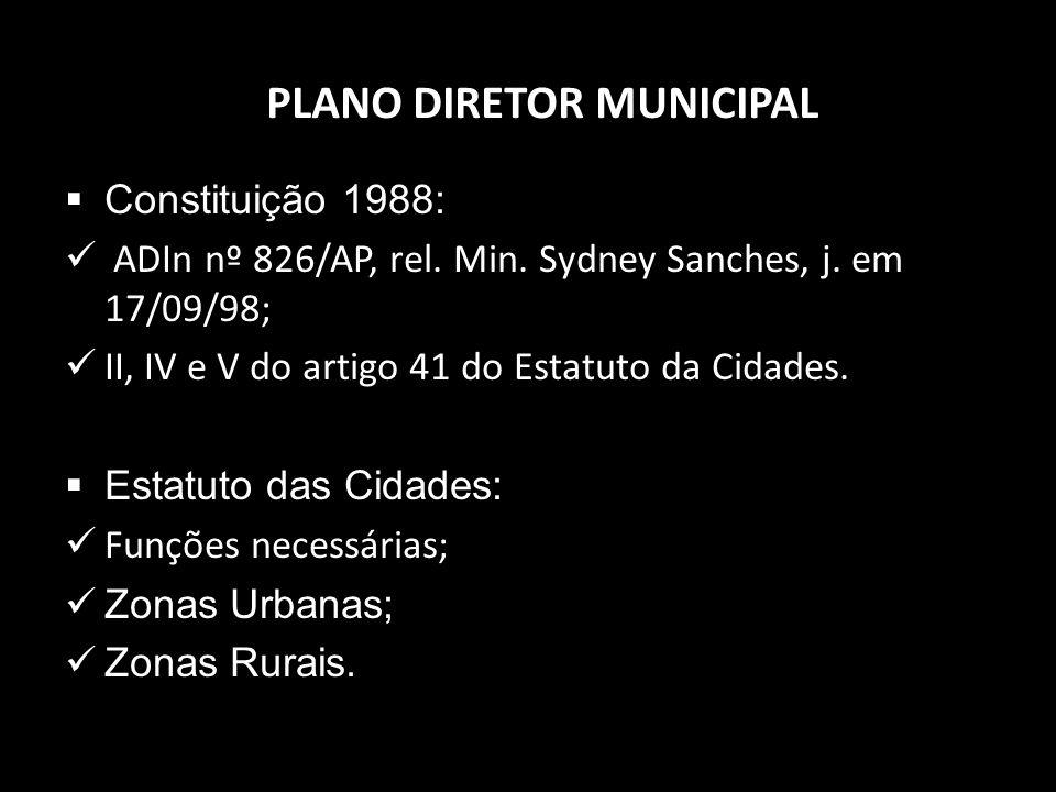 PLANO DIRETOR MUNICIPAL Constituição 1988: ADIn nº 826/AP, rel. Min. Sydney Sanches, j. em 17/09/98; II, IV e V do artigo 41 do Estatuto da Cidades. E