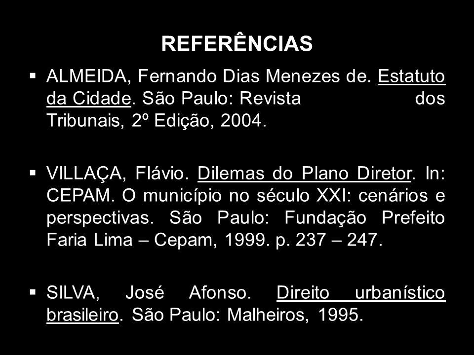REFERÊNCIAS ALMEIDA, Fernando Dias Menezes de. Estatuto da Cidade. São Paulo: Revista dos Tribunais, 2º Edição, 2004. VILLAÇA, Flávio. Dilemas do Plan