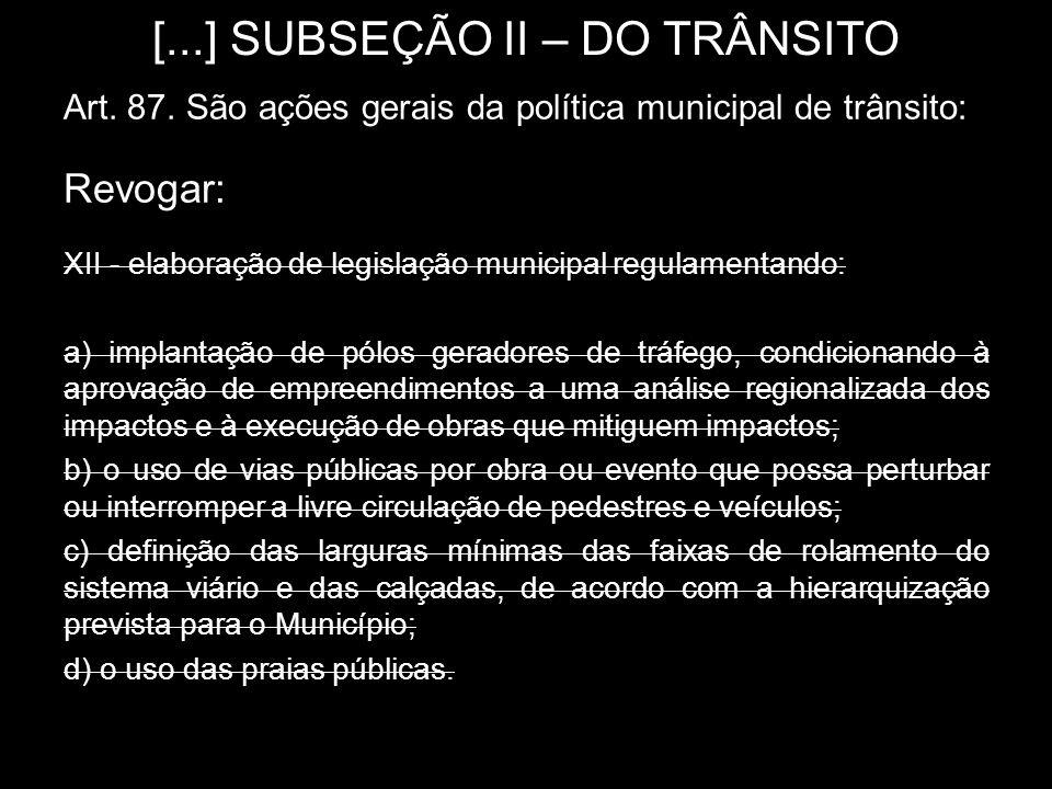 [...] SUBSEÇÃO II – DO TRÂNSITO Art. 87. São ações gerais da política municipal de trânsito: Revogar: XII - elaboração de legislação municipal regulam