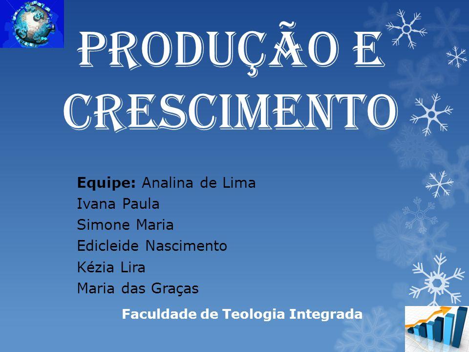 Produção e Crescimento Equipe: Analina de Lima Ivana Paula Simone Maria Edicleide Nascimento Kézia Lira Maria das Graças Faculdade de Teologia Integrada