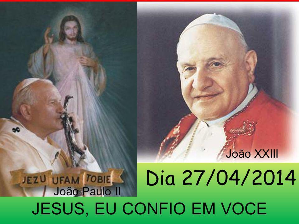 JESUS, EU CONFIO EM VOCE Dia 27/04/2014 João Paulo II João XXIII