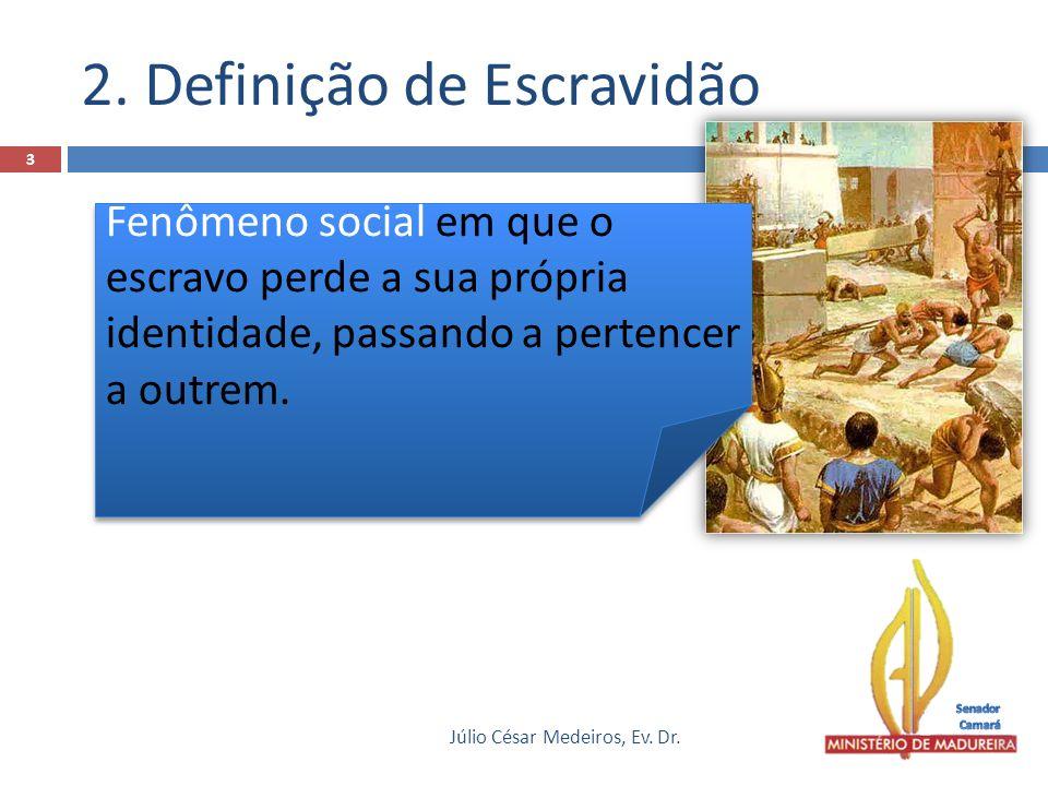 2. Definição de Escravidão Júlio César Medeiros, Ev. Dr. 3 Fenômeno social em que o escravo perde a sua própria identidade, passando a pertencer a out