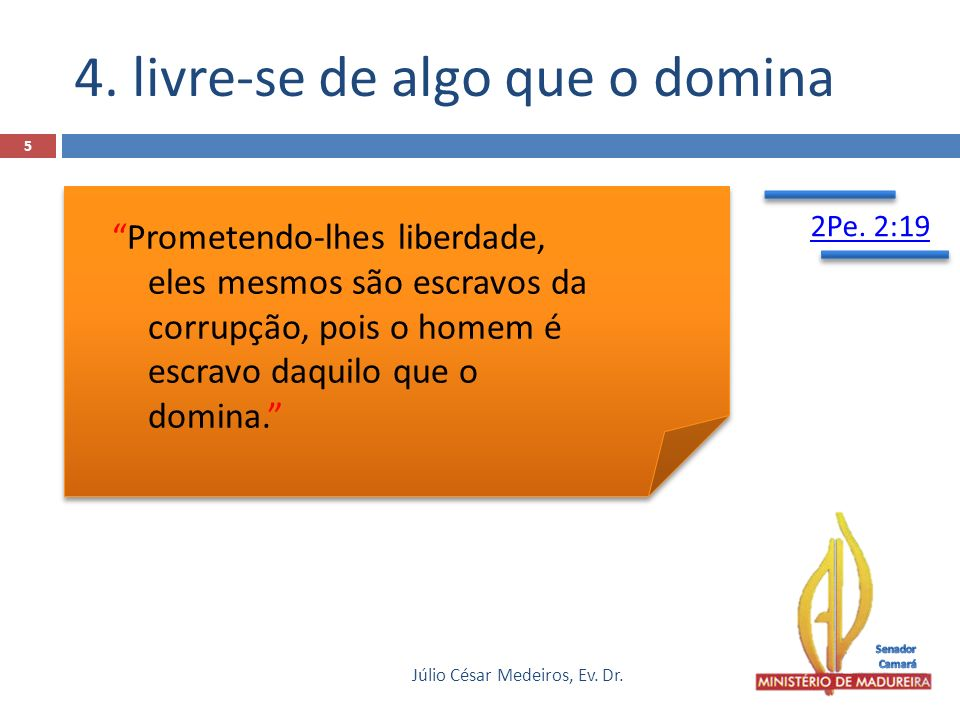 4. livre-se de algo que o domina Júlio César Medeiros, Ev. Dr. 5 Prometendo-lhes liberdade, eles mesmos são escravos da corrupção, pois o homem é escr