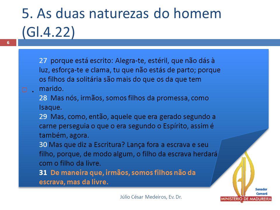 .. 5. As duas naturezas do homem (Gl.4.22) Júlio César Medeiros, Ev. Dr. 6 27 porque está escrito: Alegra-te, estéril, que não dás à luz, esforça-te e