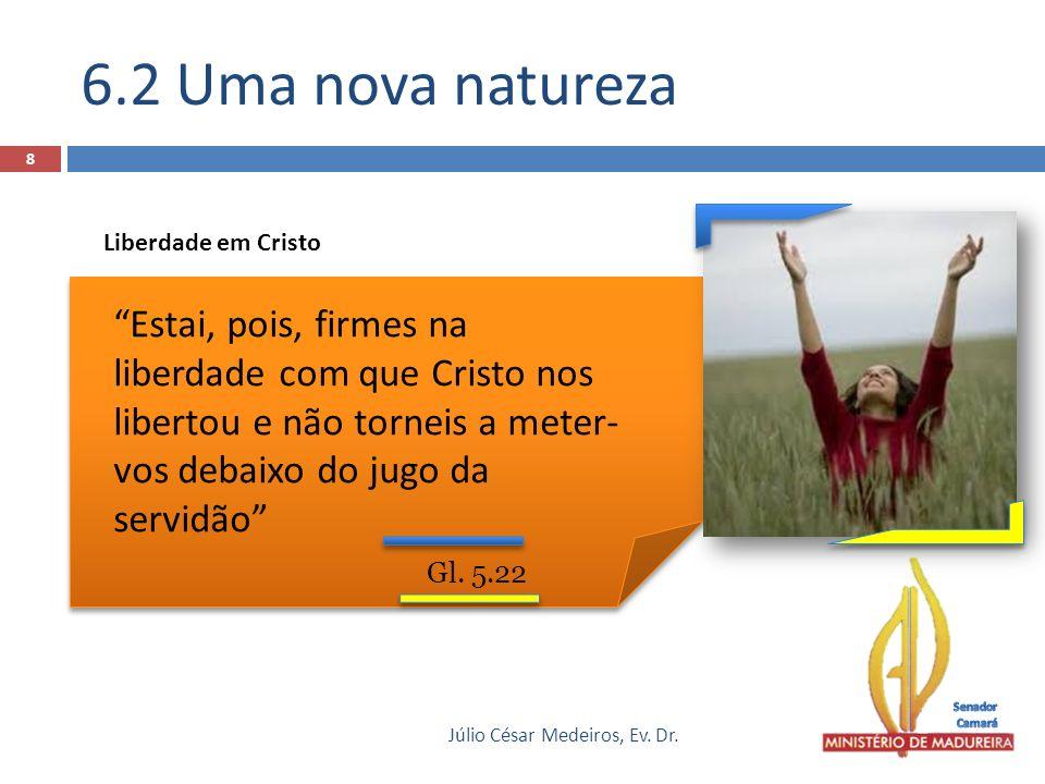 6.2 Uma nova natureza Júlio César Medeiros, Ev. Dr. 8 Gl. 5.22 Estai, pois, firmes na liberdade com que Cristo nos libertou e não torneis a meter- vos