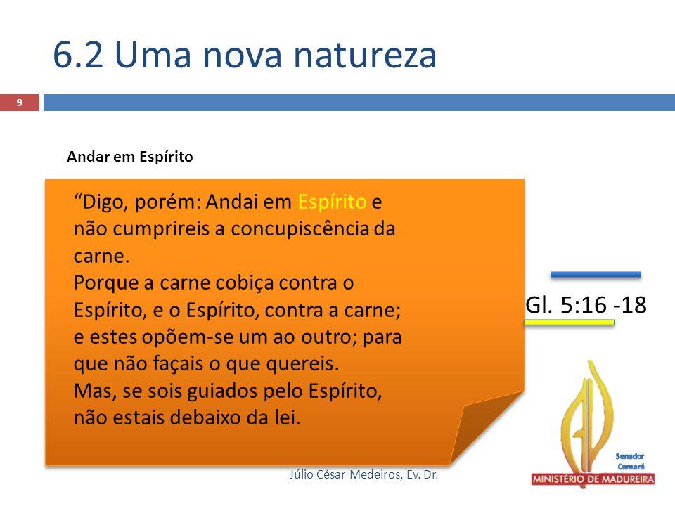6.2 Uma nova natureza Júlio César Medeiros, Ev. Dr. 9 Digo, porém: Andai em Espírito e não cumprireis a concupiscência da carne. Porque a carne cobiça