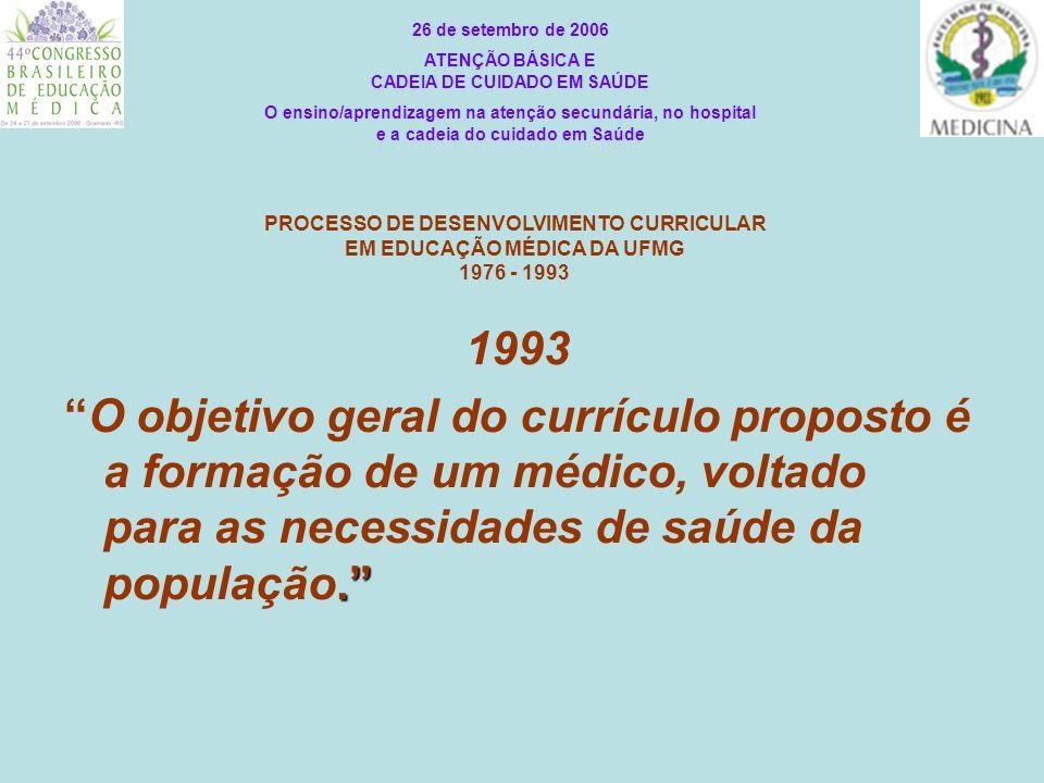 PROCESSO DE DESENVOLVIMENTO CURRICULAR EM EDUCAÇÃO MÉDICA DA UFMG 1976 - 1993 1993.O objetivo geral do currículo proposto é a formação de um médico, v