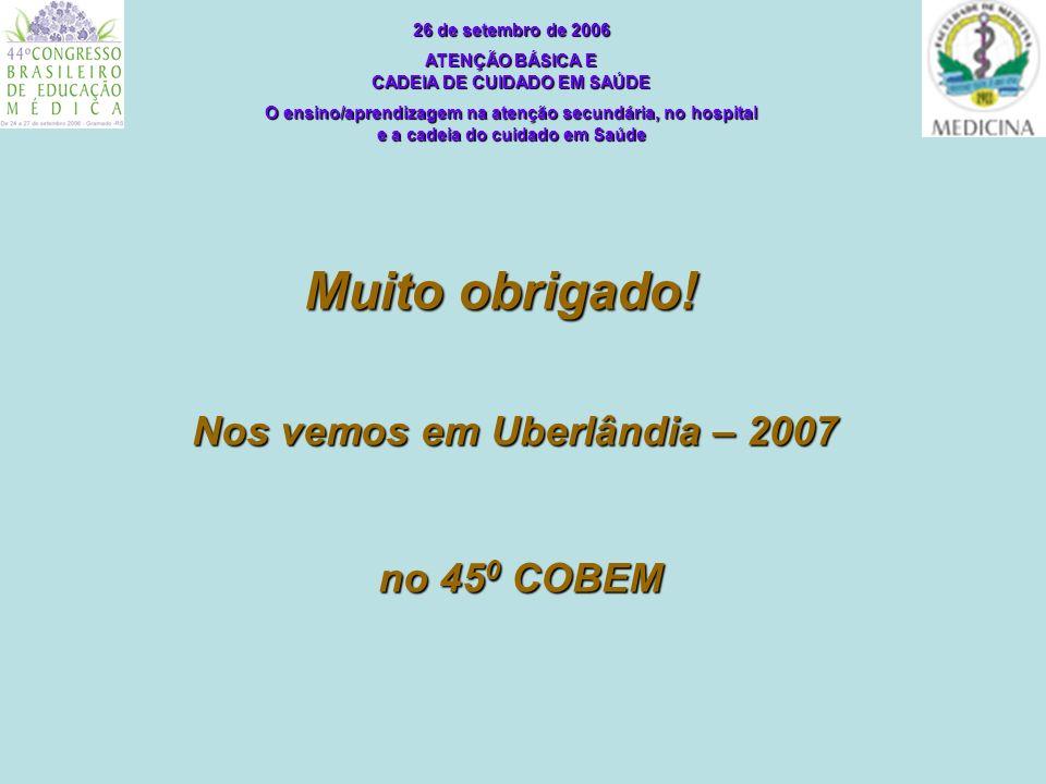 Muito obrigado! 26 de setembro de 2006 ATENÇÃO BÁSICA E CADEIA DE CUIDADO EM SAÚDE O ensino/aprendizagem na atenção secundária, no hospital e a cadeia