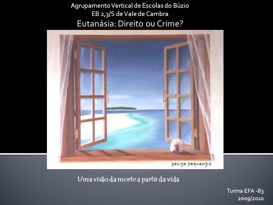 Agrupamento Vertical de Escolas do Búzio EB 2,3/S de Vale de Cambra Eutanásia: Direito ou Crime? Uma visão da morte a partir da vida Turma EFA -B3 200
