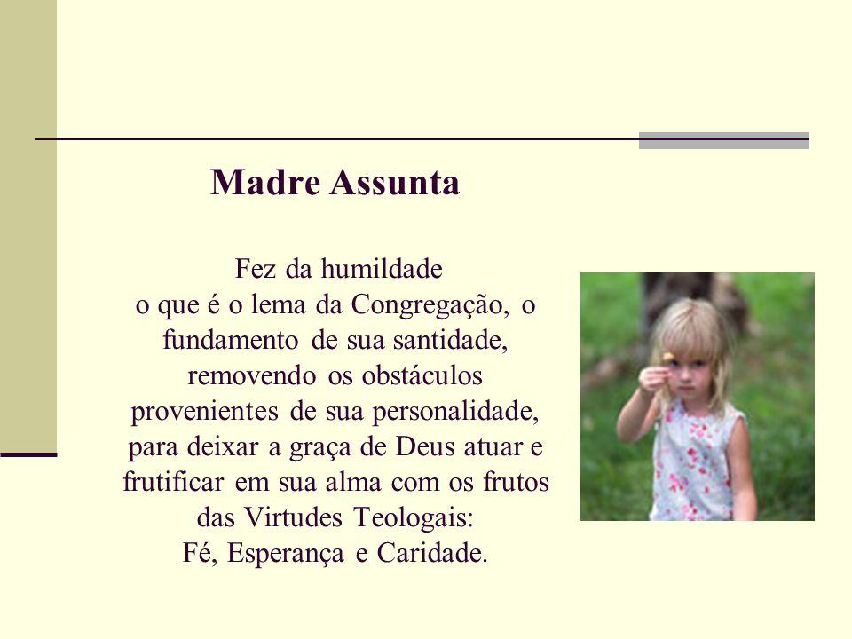 Madre Assunta Fez da humildade o que é o lema da Congregação, o fundamento de sua santidade, removendo os obstáculos provenientes de sua personalidade