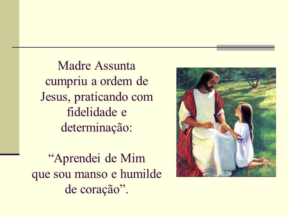 Madre Assunta cumpriu a ordem de Jesus, praticando com fidelidade e determinação: Aprendei de Mim que sou manso e humilde de coração.