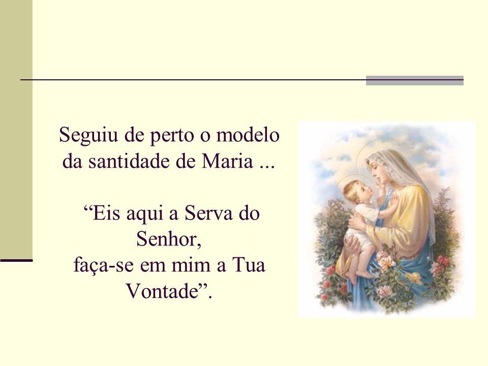 Seguiu de perto o modelo da santidade de Maria... Eis aqui a Serva do Senhor, faça-se em mim a Tua Vontade.