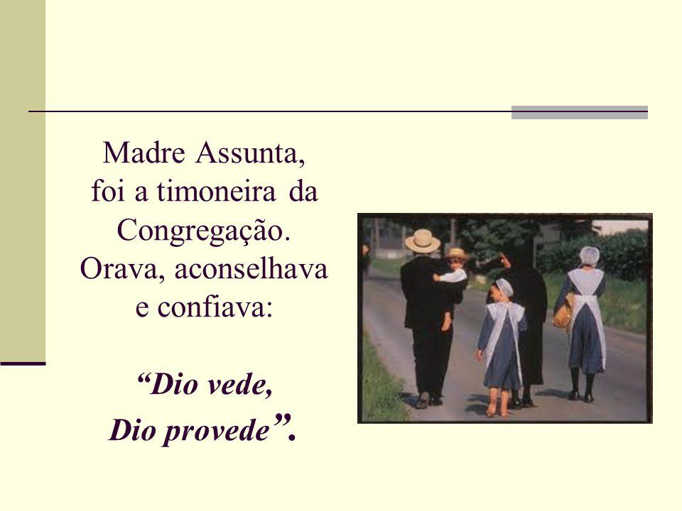 Madre Assunta, foi a timoneira da Congregação. Orava, aconselhava e confiava: Dio vede, Dio provede.