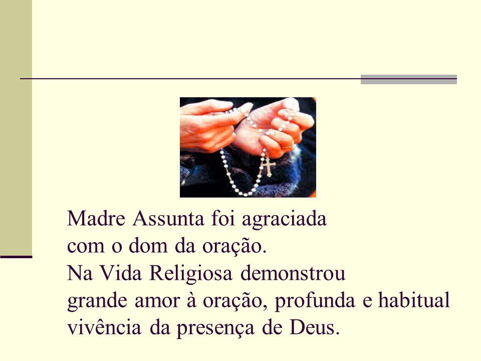 Madre Assunta foi agraciada com o dom da oração. Na Vida Religiosa demonstrou grande amor à oração, profunda e habitual vivência da presença de Deus.