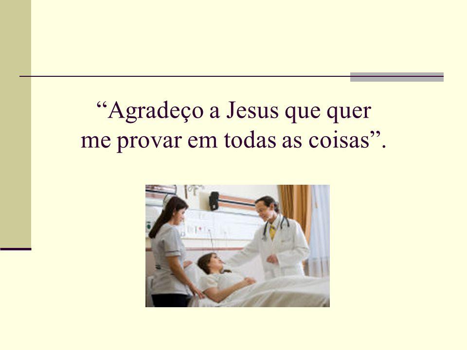 Agradeço a Jesus que quer me provar em todas as coisas.