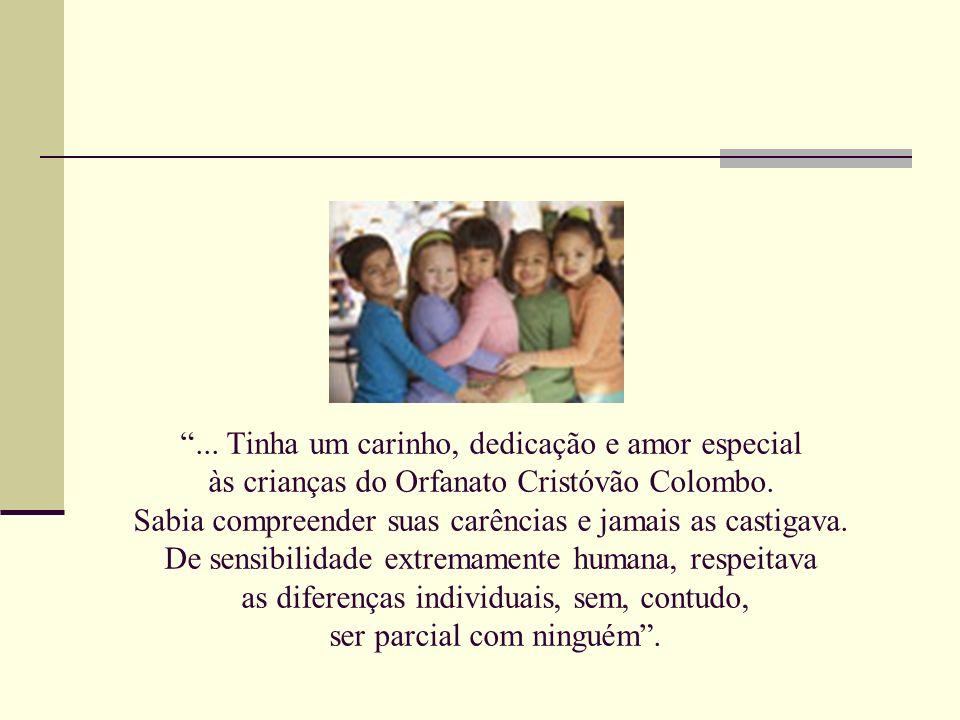 ... Tinha um carinho, dedicação e amor especial às crianças do Orfanato Cristóvão Colombo. Sabia compreender suas carências e jamais as castigava. De
