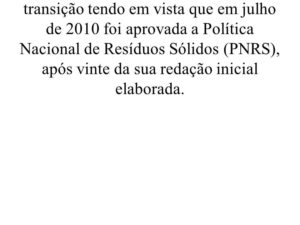 No torcante, aos resíduos sólidos, o Brasil passa por um momento de transição tendo em vista que em julho de 2010 foi aprovada a Política Nacional de Resíduos Sólidos (PNRS), após vinte da sua redação inicial elaborada.
