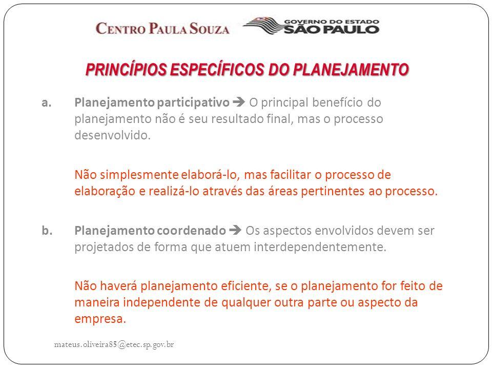 mateus.oliveira85@etec.sp.gov.br PRINCÍPIOS ESPECÍFICOS DO PLANEJAMENTO a.Planejamento participativo O principal benefício do planejamento não é seu resultado final, mas o processo desenvolvido.