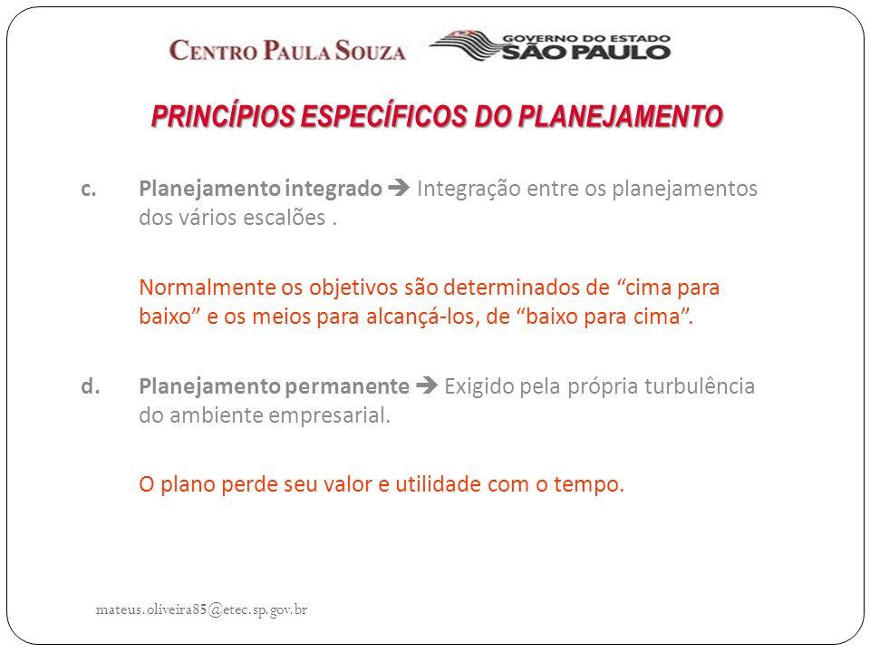 mateus.oliveira85@etec.sp.gov.br PRINCÍPIOS ESPECÍFICOS DO PLANEJAMENTO c.Planejamento integrado Integração entre os planejamentos dos vários escalões.