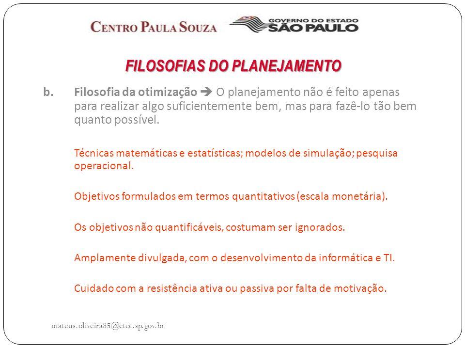mateus.oliveira85@etec.sp.gov.br FILOSOFIAS DO PLANEJAMENTO b.Filosofia da otimização O planejamento não é feito apenas para realizar algo suficientemente bem, mas para fazê-lo tão bem quanto possível.