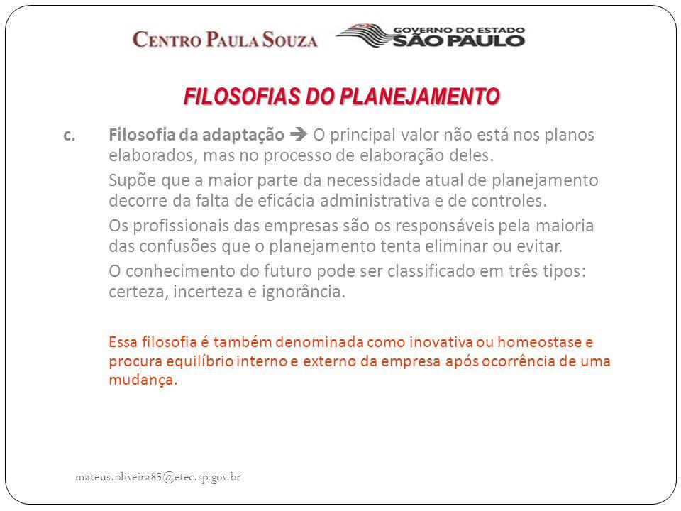 mateus.oliveira85@etec.sp.gov.br FILOSOFIAS DO PLANEJAMENTO c.Filosofia da adaptação O principal valor não está nos planos elaborados, mas no processo de elaboração deles.