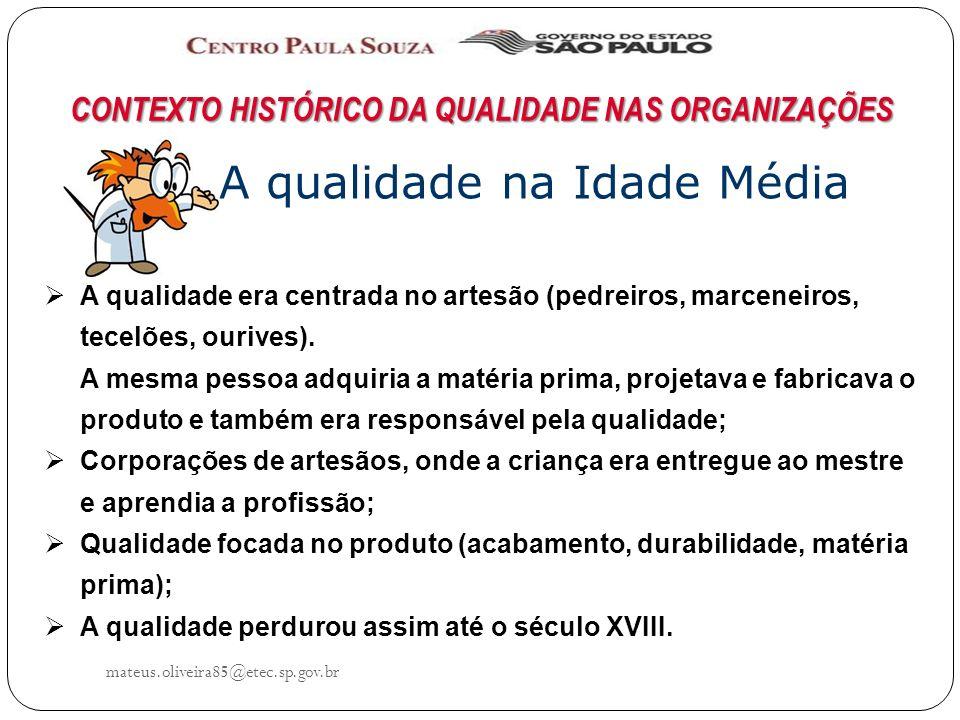mateus.oliveira85@etec.sp.gov.br CONTEXTO HISTÓRICO DA QUALIDADE NAS ORGANIZAÇÕES A qualidade na Idade Média A qualidade era centrada no artesão (pedreiros, marceneiros, tecelões, ourives).