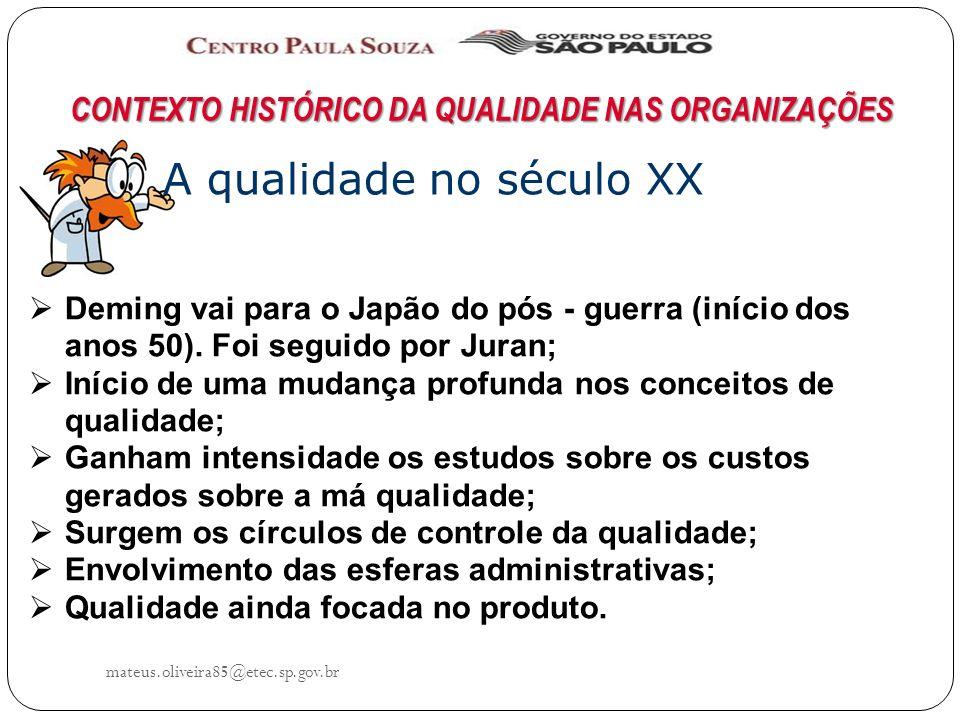 mateus.oliveira85@etec.sp.gov.br CONTEXTO HISTÓRICO DA QUALIDADE NAS ORGANIZAÇÕES A qualidade no século XX Deming vai para o Japão do pós - guerra (início dos anos 50).