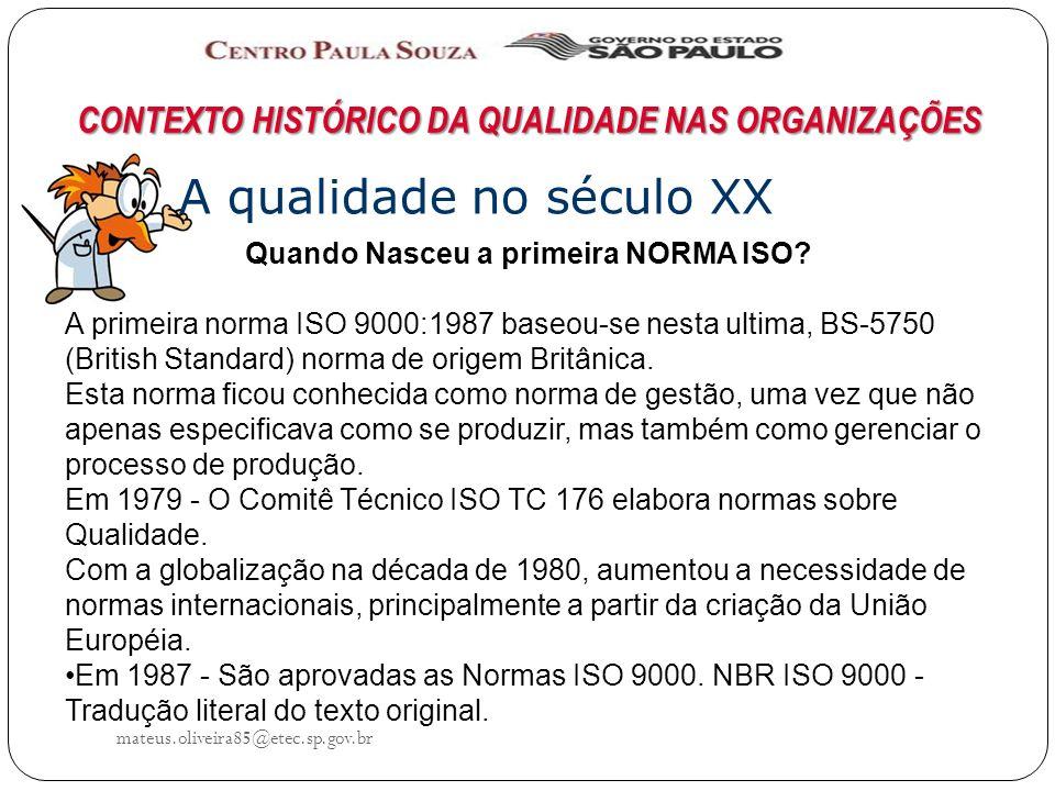 mateus.oliveira85@etec.sp.gov.br CONTEXTO HISTÓRICO DA QUALIDADE NAS ORGANIZAÇÕES A qualidade no século XX Quando Nasceu a primeira NORMA ISO.