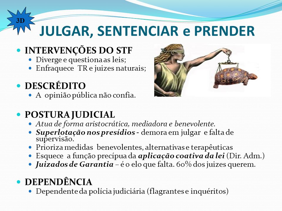 JULGAR, SENTENCIAR e PRENDER INTERVENÇÕES DO STF Diverge e questiona as leis; Enfraquece TR e juizes naturais; DESCRÉDITO A opinião pública não confia