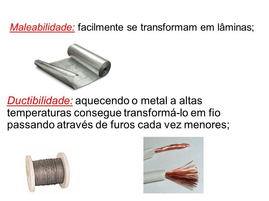 Maleabilidade: facilmente se transformam em lâminas; Ductibilidade: aquecendo o metal a altas temperaturas consegue transformá-lo em fio passando atra