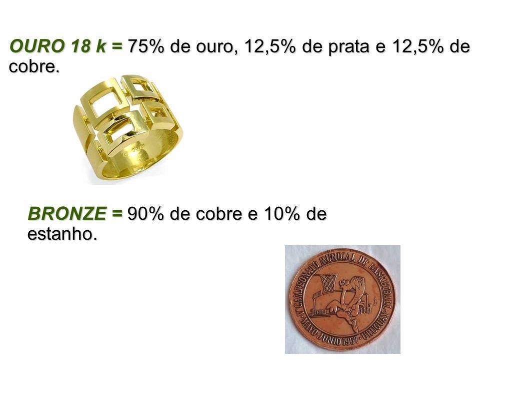 OURO 18 k = 75% de ouro, 12,5% de prata e 12,5% de cobre. BRONZE = 90% de cobre e 10% de estanho.