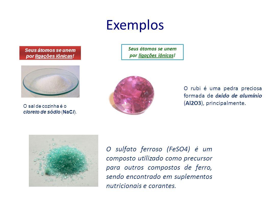 Exemplos O sal de cozinha é o cloreto de sódio (NaCl). Seus átomos se unem por ligações iônicas! O rubi é uma pedra preciosa formada de óxido de alumí
