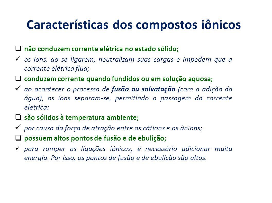Características dos compostos iônicos não conduzem corrente elétrica no estado sólido; os íons, ao se ligarem, neutralizam suas cargas e impedem que a
